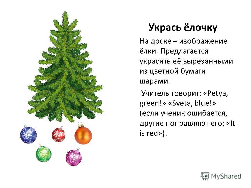 Укрась ёлочку На доске – изображение ёлки. Предлагается украсить её вырезанными из цветной бумаги шарами. Учитель говорит: «Petya, green!» «Sveta, blue!» (если ученик ошибается, другие поправляют его: «It is red»).