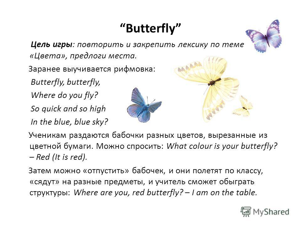 Butterfly Цель игры: повторить и закрепить лексику по теме «Цвета», предлоги места. Заранее выучивается рифмовка: Butterfly, butterfly, Where do you fly? So quick and so high In the blue, blue sky? Ученикам раздаются бабочки разных цветов, вырезанные