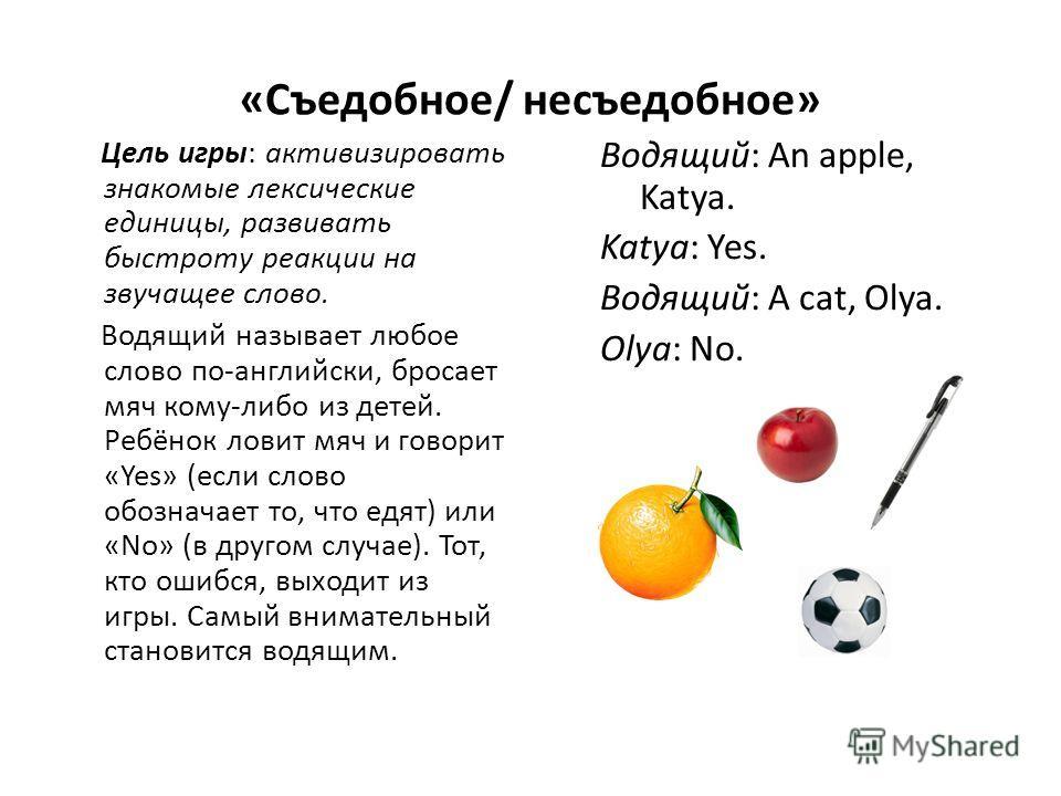 «Съедобное/ несъедобное» Цель игры: активизировать знакомые лексические единицы, развивать быстроту реакции на звучащее слово. Водящий называет любое слово по-английски, бросает мяч кому-либо из детей. Ребёнок ловит мяч и говорит «Yes» (если слово об