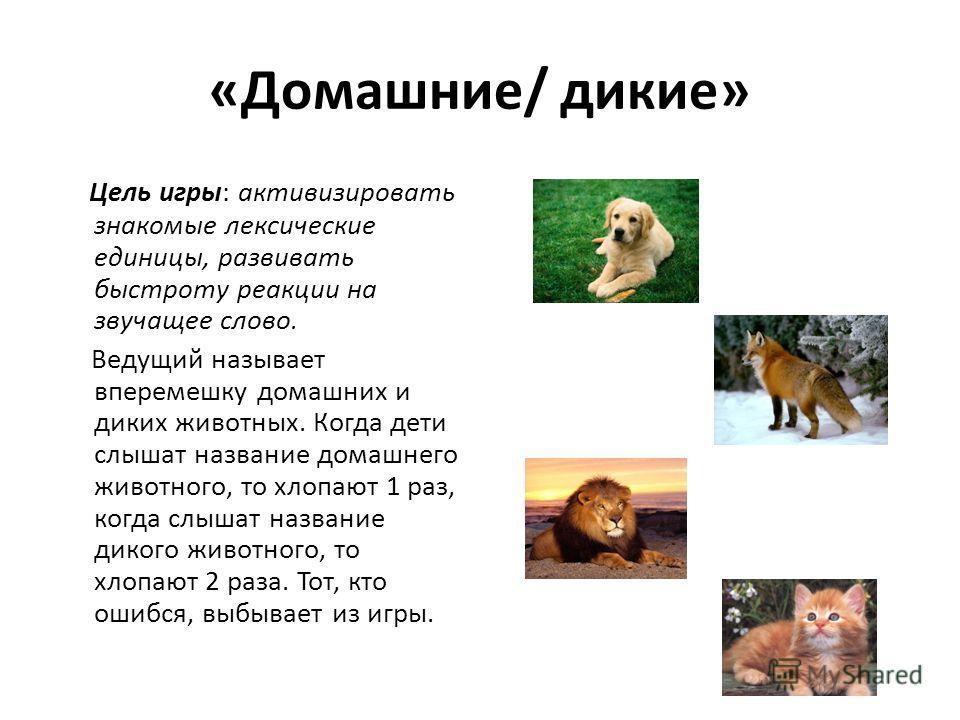 «Домашние/ дикие» Цель игры: активизировать знакомые лексические единицы, развивать быстроту реакции на звучащее слово. Ведущий называет вперемешку домашних и диких животных. Когда дети слышат название домашнего животного, то хлопают 1 раз, когда слы