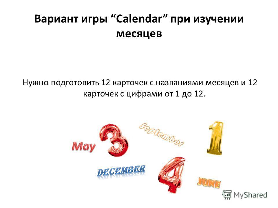 Вариант игры Calendar при изучении месяцев Нужно подготовить 12 карточек с названиями месяцев и 12 карточек с цифрами от 1 до 12.