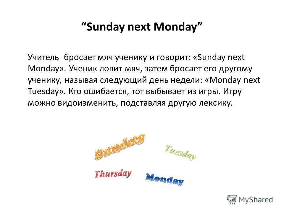 Sunday next Monday Учитель бросает мяч ученику и говорит: «Sunday next Monday». Ученик ловит мяч, затем бросает его другому ученику, называя следующий день недели: «Monday next Tuesday». Кто ошибается, тот выбывает из игры. Игру можно видоизменить, п