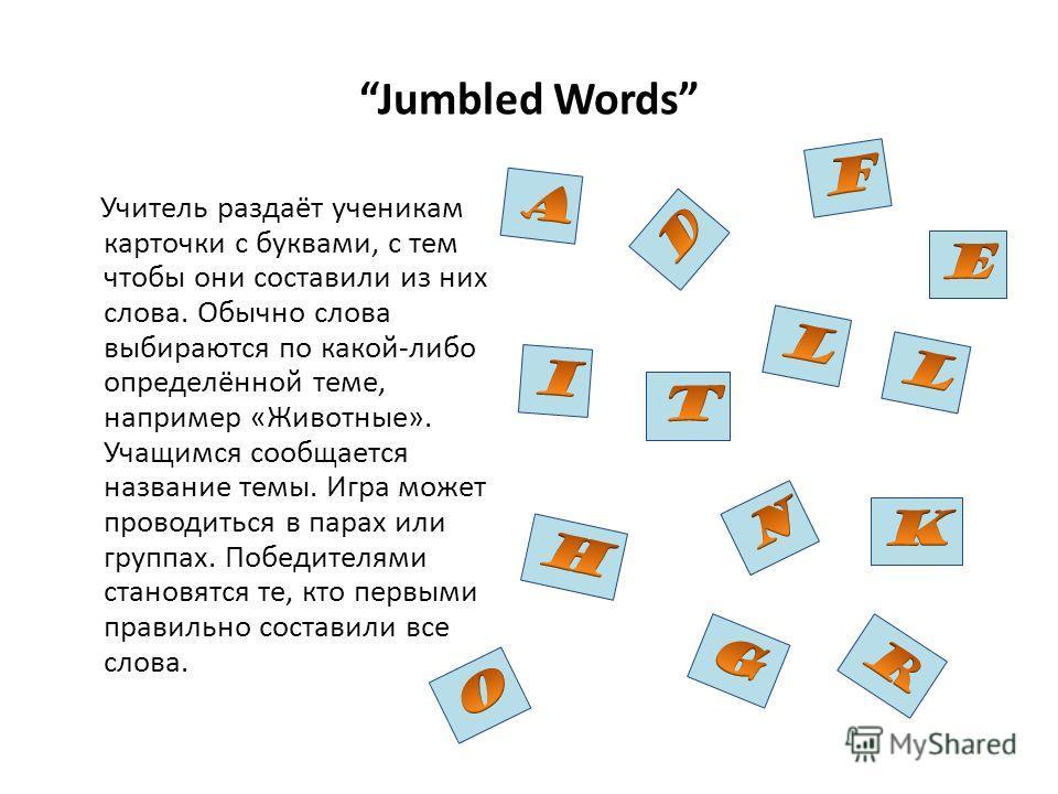 Jumbled Words Учитель раздаёт ученикам карточки с буквами, с тем чтобы они составили из них слова. Обычно слова выбираются по какой-либо определённой теме, например «Животные». Учащимся сообщается название темы. Игра может проводиться в парах или гру