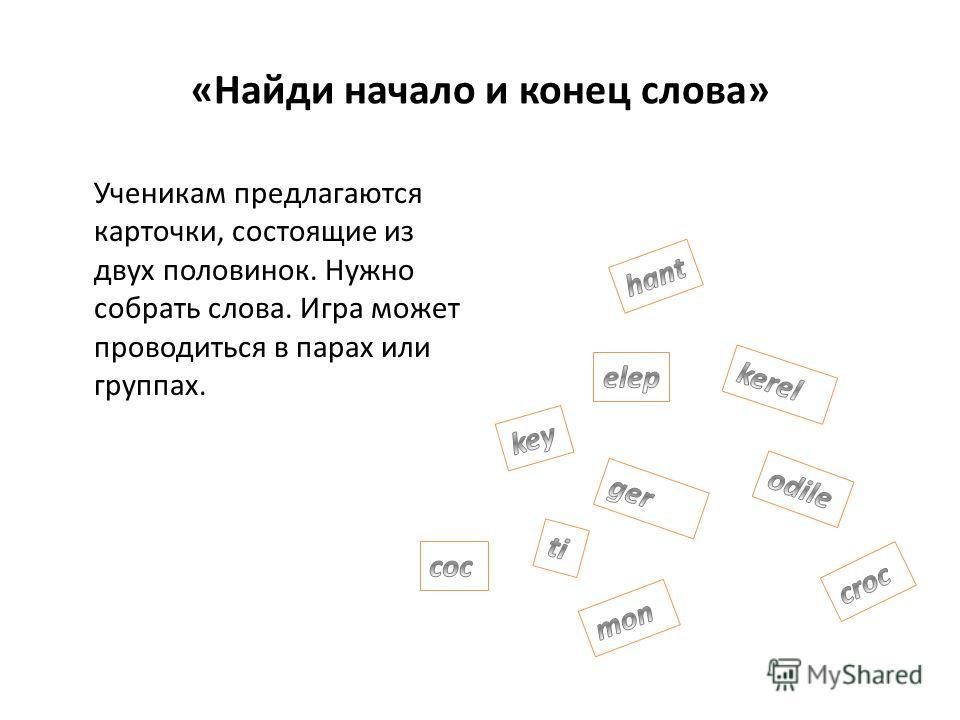 «Найди начало и конец слова» Ученикам предлагаются карточки, состоящие из двух половинок. Нужно собрать слова. Игра может проводиться в парах или группах.