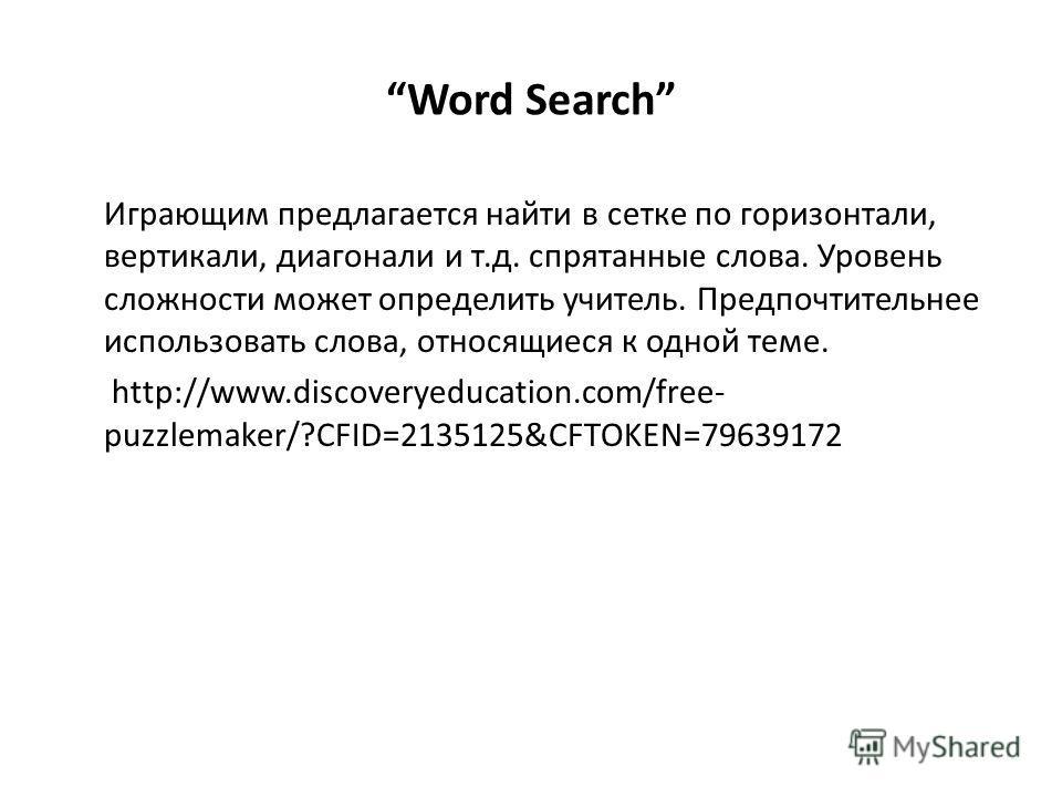 Word Search Играющим предлагается найти в сетке по горизонтали, вертикали, диагонали и т.д. спрятанные слова. Уровень сложности может определить учитель. Предпочтительнее использовать слова, относящиеся к одной теме. http://www.discoveryeducation.com