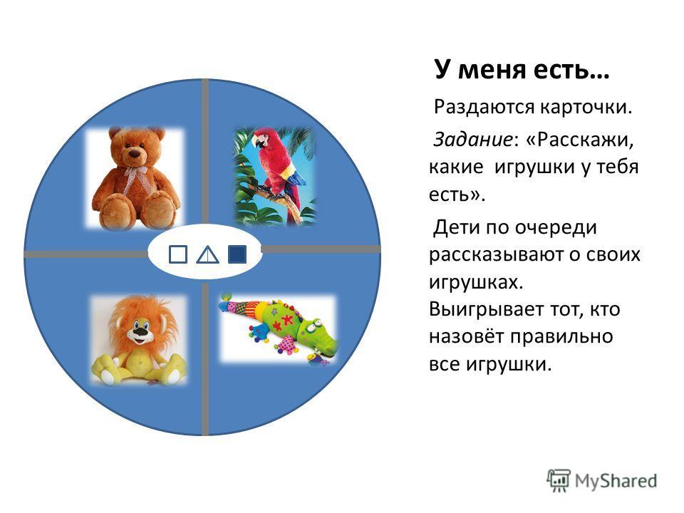 У меня есть… Раздаются карточки. Задание: «Расскажи, какие игрушки у тебя есть». Дети по очереди рассказывают о своих игрушках. Выигрывает тот, кто назовёт правильно все игрушки.