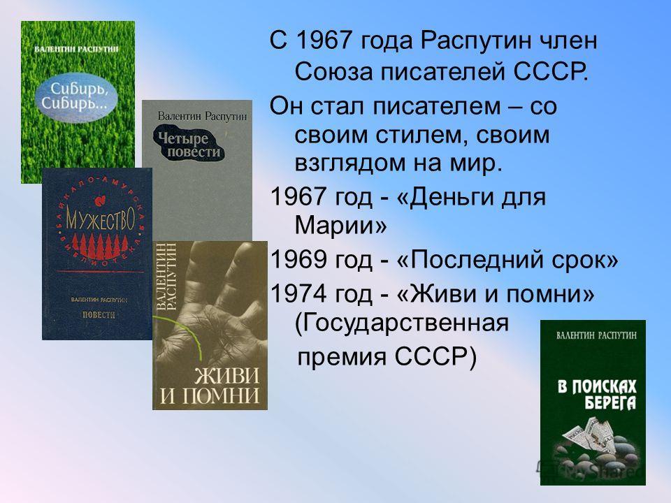 С 1967 года Распутин член Союза писателей СССР. Он стал писателем – со своим стилем, своим взглядом на мир. 1967 год - «Деньги для Марии» 1969 год - «Последний срок» 1974 год - «Живи и помни» (Государственная премия СССР)