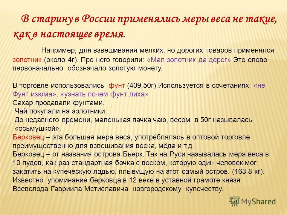 В старину в России применялись меры веса не такие, как в настоящее время. Например, для взвешивания мелких, но дорогих товаров применялся золотник (около 4г). Про него говорили: «Мал золотник да дорог».Это слово первоначально обозначало золотую монет