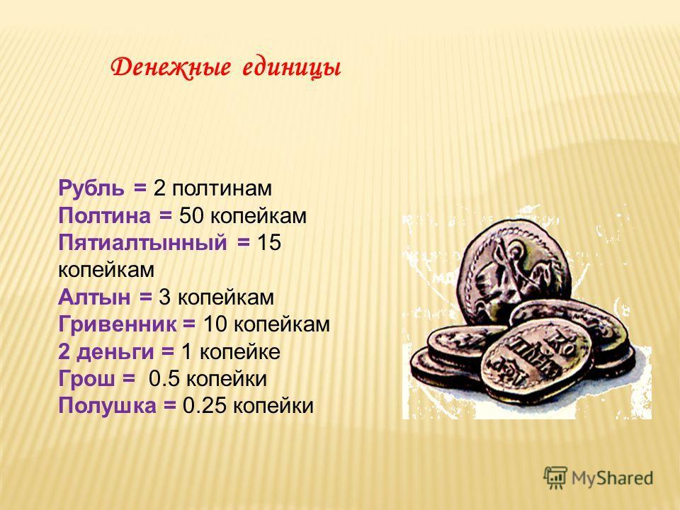 Денежные единицы Рубль = 2 полтинам Полтина = 50 копейкам Пятиалтынный = 15 копейкам Алтын = 3 копейкам Гривенник = 10 копейкам 2 деньги = 1 копейке Грош = 0.5 копейки Полушка = 0.25 копейки
