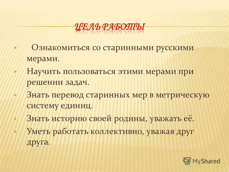 Ознакомиться со старинными русскими мерами. Научить пользоваться этими мерами при решении задач. Знать перевод старинных мер в метрическую систему единиц. Знать историю своей родины, уважать её. Уметь работать коллективно, уважая друг друга.