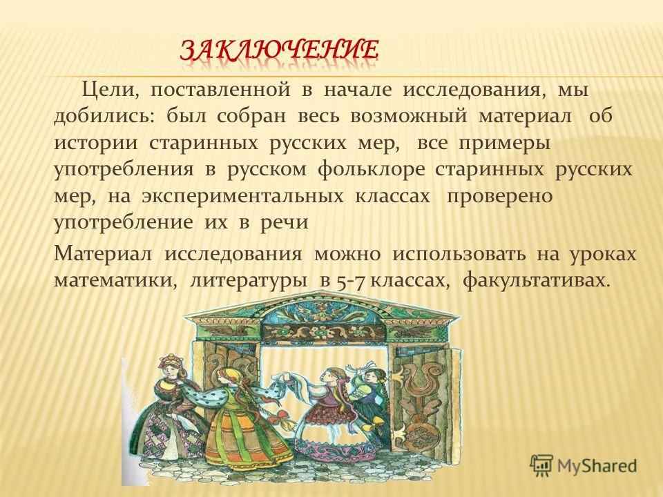 Цели, поставленной в начале исследования, мы добились: был собран весь возможный материал об истории старинных русских мер, все примеры употребления в русском фольклоре старинных русских мер, на экспериментальных классах проверено употребление их в р