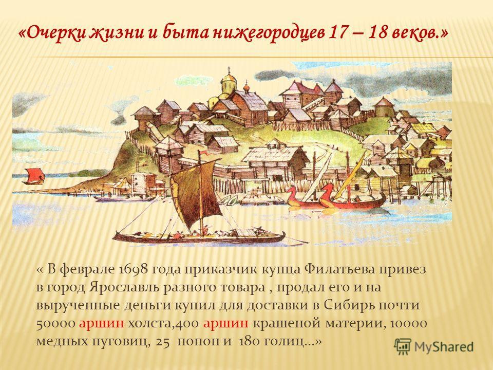 « В феврале 1698 года приказчик купца Филатьева привез в город Ярославль разного товара, продал его и на вырученные деньги купил для доставки в Сибирь почти 50000 аршин холста,400 аршин крашеной материи, 10000 медных пуговиц, 25 попон и 180 голиц…» «