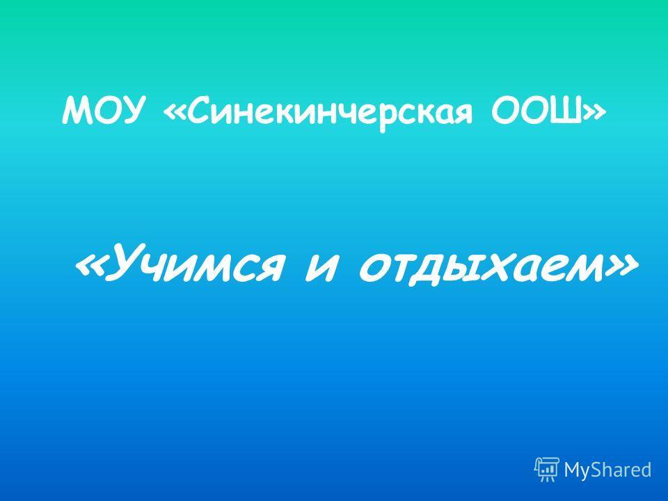 МОУ «Синекинчерская ООШ» «Учимся и отдыхаем»