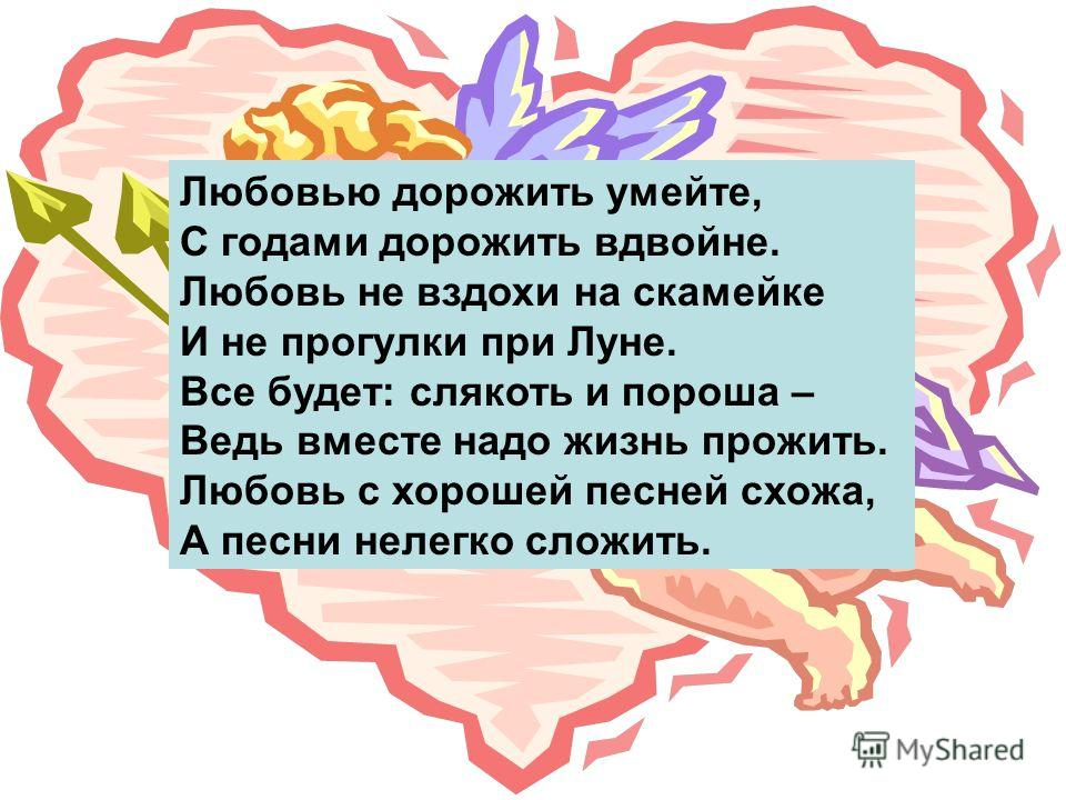 Любовью дорожить умейте, С годами дорожить вдвойне. Любовь не вздохи на скамейке И не прогулки при Луне. Все будет: слякоть и пороша – Ведь вместе надо жизнь прожить. Любовь с хорошей песней схожа, А песни нелегко сложить.