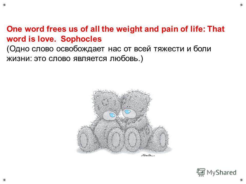 One word frees us of all the weight and pain of life: That word is love. Sophocles (Одно слово освобождает нас от всей тяжести и боли жизни: это слово является любовь.)