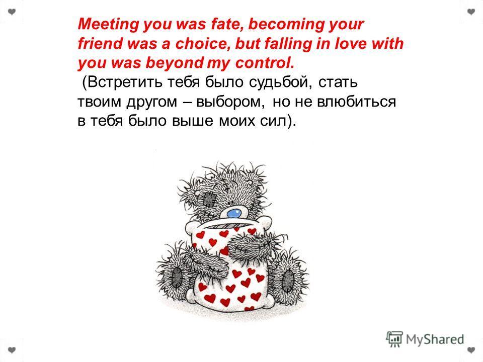 Meeting you was fate, becoming your friend was a choice, but falling in love with you was beyond my control. (Встретить тебя было судьбой, стать твоим другом – выбором, но не влюбиться в тебя было выше моих сил).