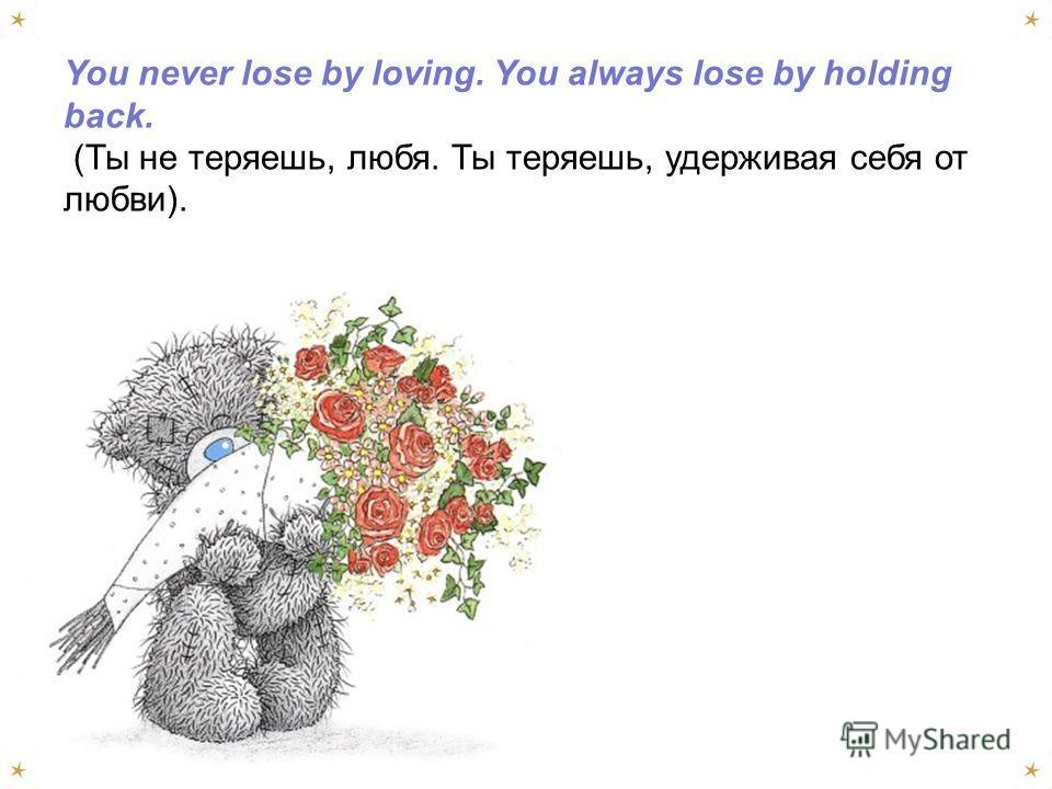 You never lose by loving. You always lose by holding back. (Ты не теряешь, любя. Ты теряешь, удерживая себя от любви).
