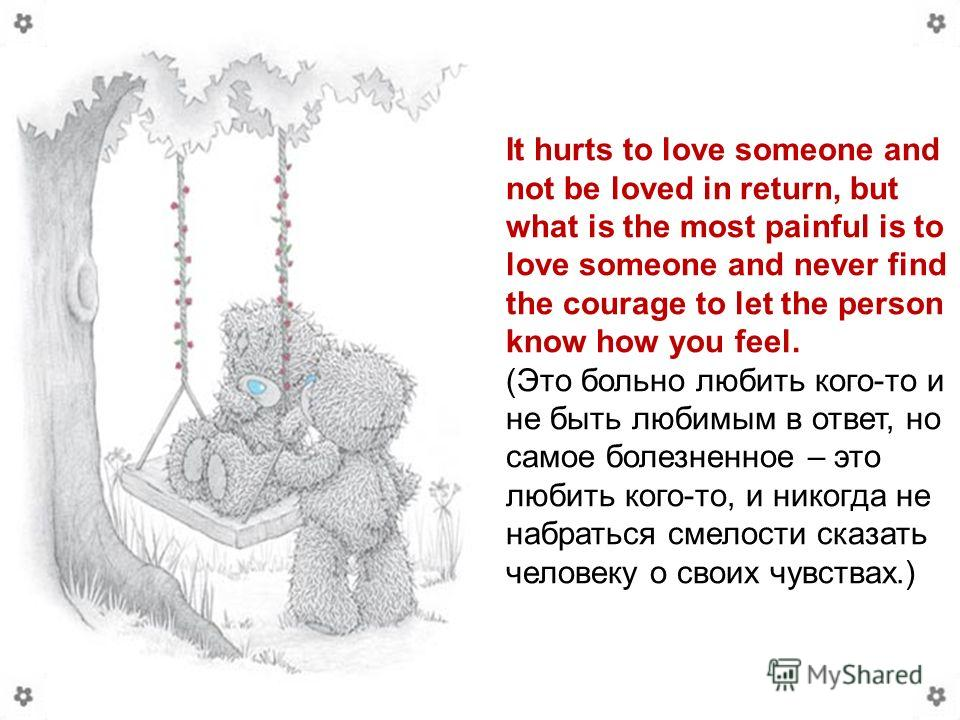 It hurts to love someone and not be loved in return, but what is the most painful is to love someone and never find the courage to let the person know how you feel. (Это больно любить кого-то и не быть любимым в ответ, но самое болезненное – это люби