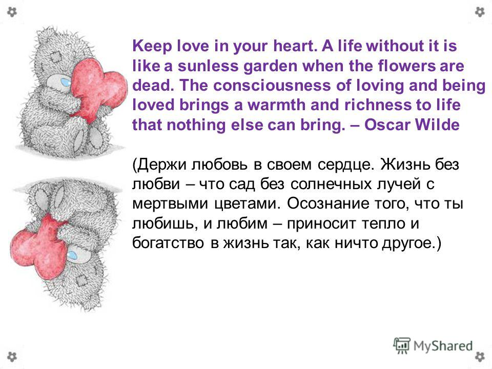 Keep love in your heart. A life without it is like a sunless garden when the flowers are dead. The consciousness of loving and being loved brings a warmth and richness to life that nothing else can bring. – Oscar Wilde (Держи любовь в своем сердце. Ж