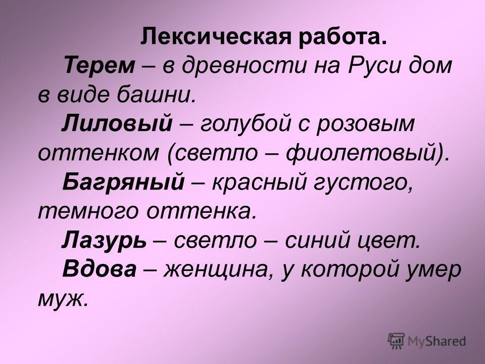Лексическая работа. Терем – в древности на Руси дом в виде башни. Лиловый – голубой с розовым оттенком (светло – фиолетовый). Багряный – красный густого, темного оттенка. Лазурь – светло – синий цвет. Вдова – женщина, у которой умер муж.