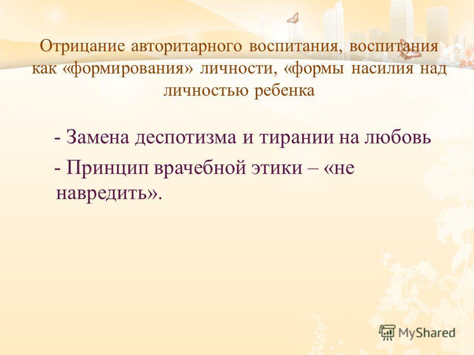 Отрицание авторитарного воспитания, воспитания как «формирования» личности, «формы насилия над личностью ребенка - Замена деспотизма и тирании на любовь - Принцип врачебной этики – « не навредить ».