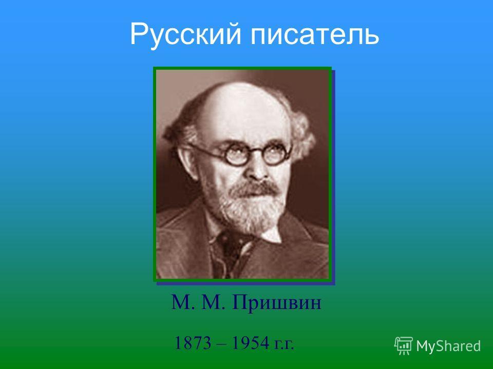 Русский писатель 1873 – 1954 г.г. М. М. Пришвин