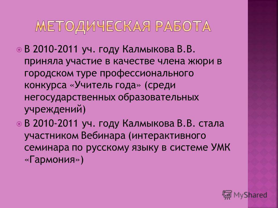В 2010-2011 уч. году Калмыкова В.В. приняла участие в качестве члена жюри в городском туре профессионального конкурса «Учитель года» (среди негосударственных образовательных учреждений) В 2010-2011 уч. году Калмыкова В.В. стала участником Вебинара (и