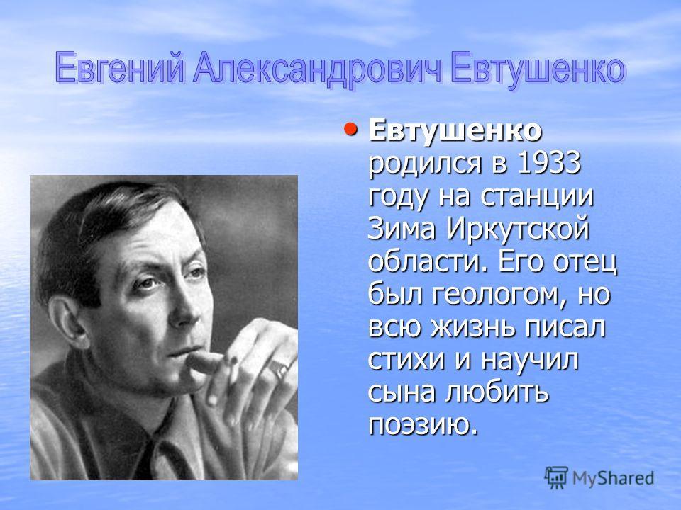 Евтушенко родился в 1933 году на станции Зима Иркутской области. Его отец был геологом, но всю жизнь писал стихи и научил сына любить поэзию.