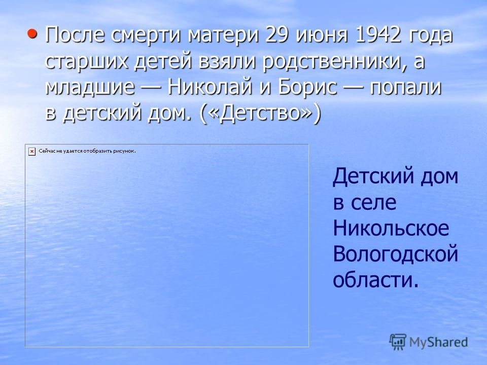 После смерти матери 29 июня 1942 года старших детей взяли родственники, а младшие Николай и Борис попали в детский дом. («Детство») Детский дом в селе Никольское Вологодской области.