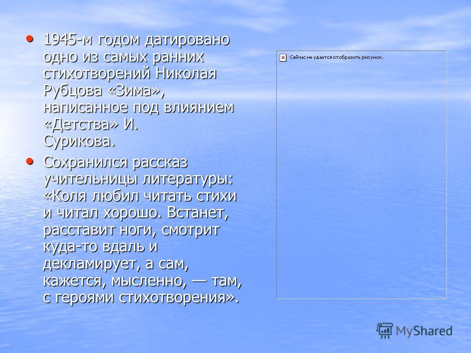 1945-м годом датировано одно из самых ранних стихотворений Николая Рубцова «Зима», написанное под влиянием «Детства» И. Сурикова. Сохранился рассказ учительницы литературы: «Коля любил читать стихи и читал хорошо. Встанет, расставит ноги, смотрит куд
