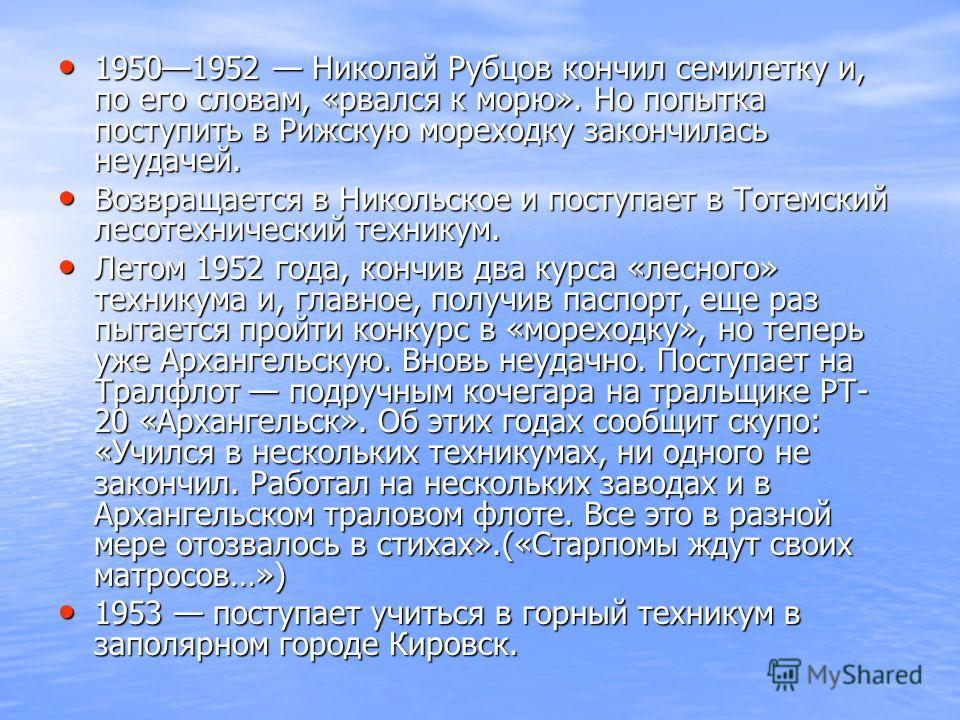 19501952 Николай Рубцов кончил семилетку и, по его словам, «рвался к морю». Но попытка поступить в Рижскую мореходку закончилась неудачей. 19501952 Николай Рубцов кончил семилетку и, по его словам, «рвался к морю». Но попытка поступить в Рижскую море