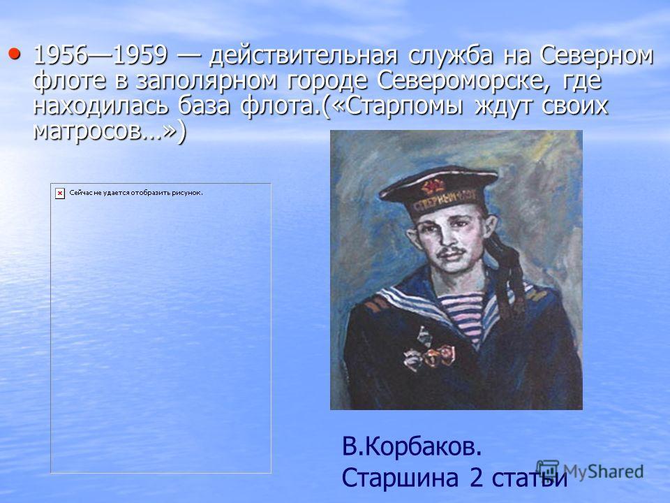 19561959 действительная служба на Северном флоте в заполярном городе Североморске, где находилась база флота.(«Старпомы ждут своих матросов…») В.Корбаков. Старшина 2 статьи