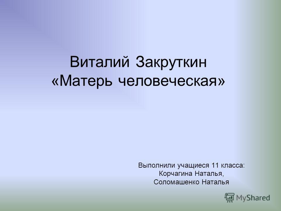 Виталий Закруткин «Матерь человеческая» Выполнили учащиеся 11 класса: Корчагина Наталья, Соломашенко Наталья