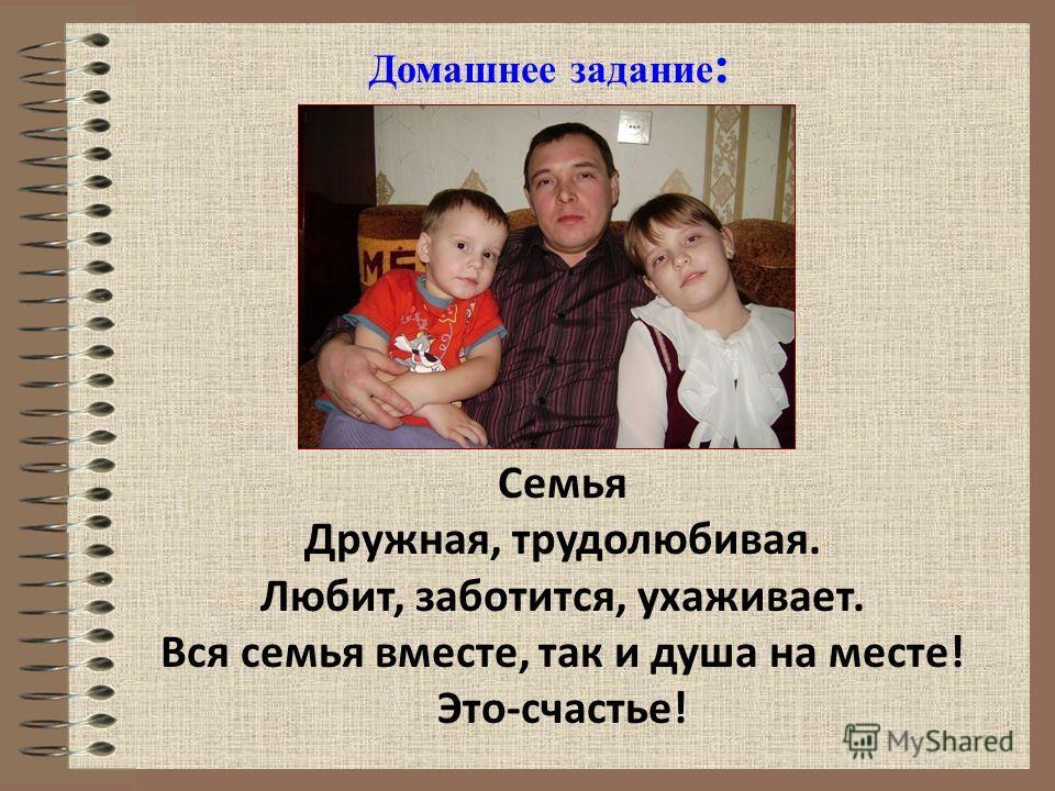 Домашнее задание : Семья Дружная, трудолюбивая. Любит, заботится, ухаживает. Вся семья вместе, так и душа на месте! Это-счастье!