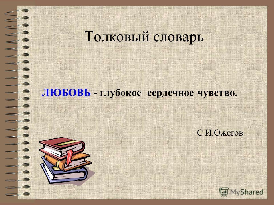 Толковый словарь С.И.Ожегов ЛЮБОВЬ - глубокое сердечное чувство.