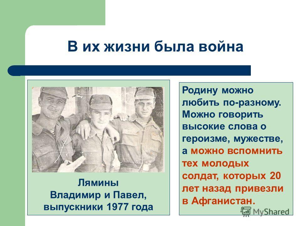 В их жизни была война Лямины Владимир и Павел, выпускники 1977 года Родину можно любить по-разному. Можно говорить высокие слова о героизме, мужестве, а можно вспомнить тех молодых солдат, которых 20 лет назад привезли в Афганистан.