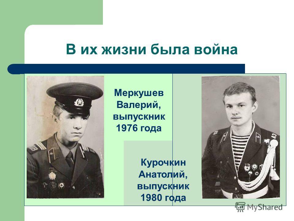 В их жизни была война Меркушев Валерий, выпускник 1976 года Курочкин Анатолий, выпускник 1980 года