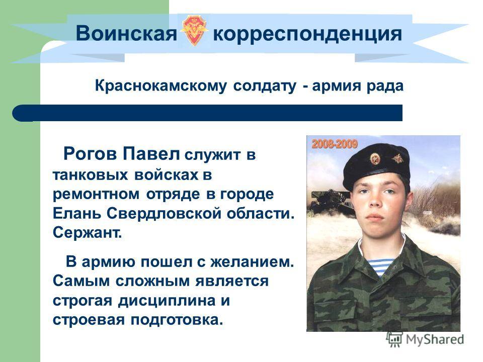 Воинская корреспонденция Краснокамскому солдату - армия рада Рогов Павел служит в танковых войсках в ремонтном отряде в городе Елань Свердловской области. Сержант. В армию пошел с желанием. Самым сложным является строгая дисциплина и строевая подгото