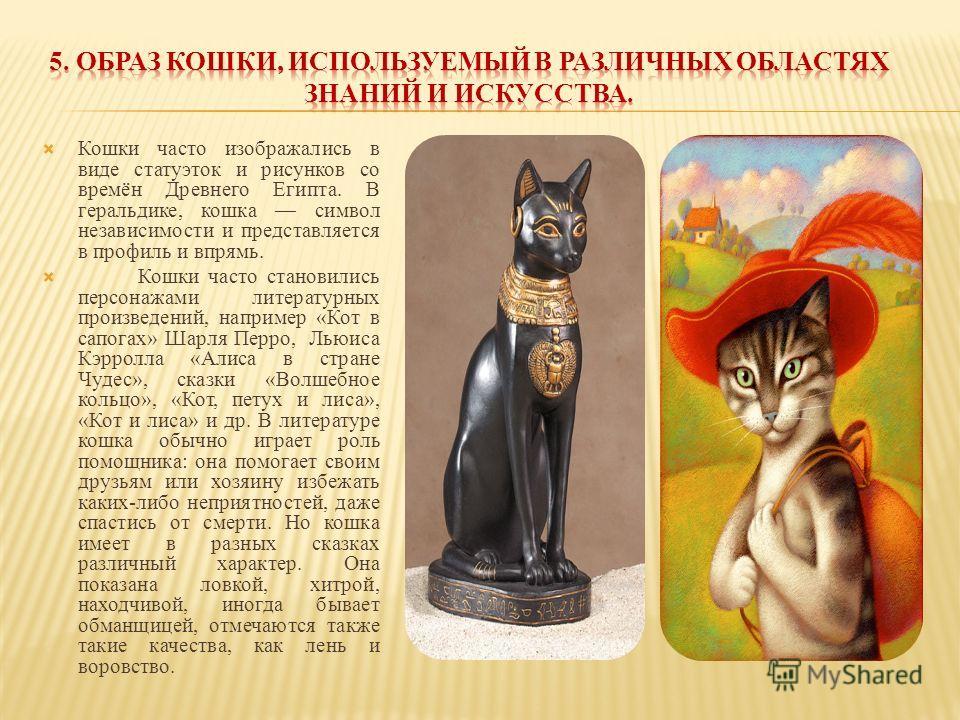Кошки часто изображались в виде статуэток и рисунков со времён Древнего Египта. В геральдике, кошка символ независимости и представляется в профиль и впрямь. Кошки часто становились персонажами литературных произведений, например «Кот в сапогах» Шарл