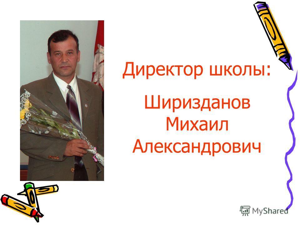 Директор школы: Ширизданов Михаил Александрович