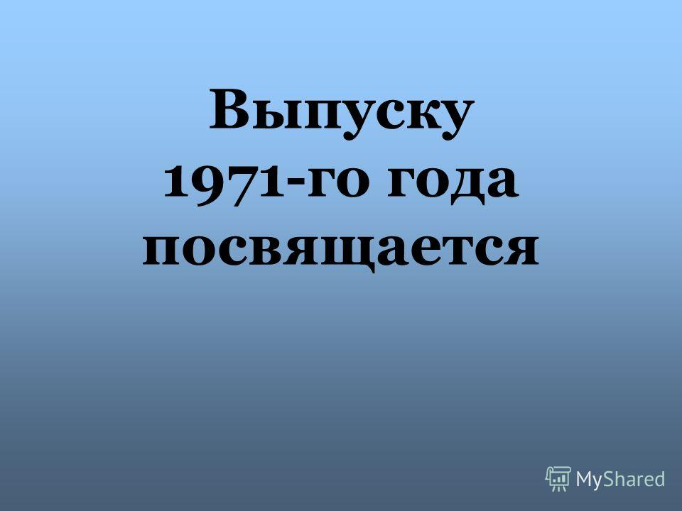 Выпуску 1971-го года посвящается