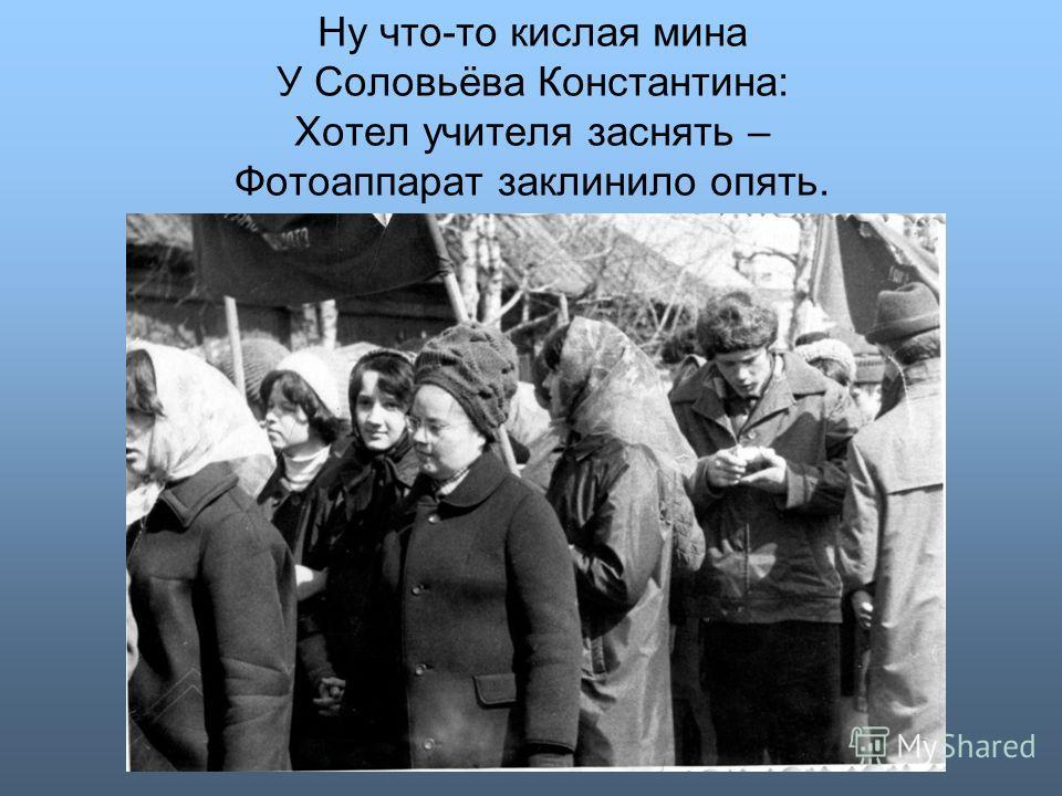 Ну что-то кислая мина У Соловьёва Константина: Хотел учителя заснять – Фотоаппарат заклинило опять.