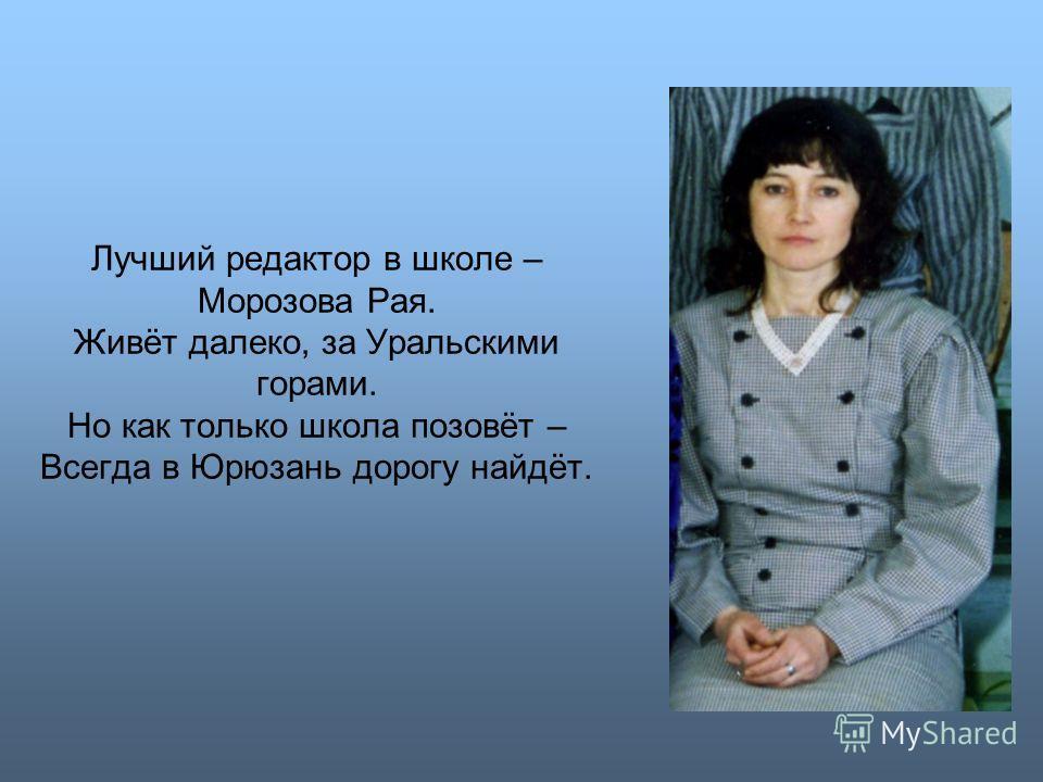 Лучший редактор в школе – Морозова Рая. Живёт далеко, за Уральскими горами. Но как только школа позовёт – Всегда в Юрюзань дорогу найдёт.