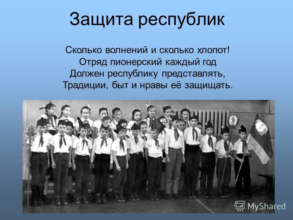 Защита республик Сколько волнений и сколько хлопот! Отряд пионерский каждый год Должен республику представлять, Традиции, быт и нравы её защищать.
