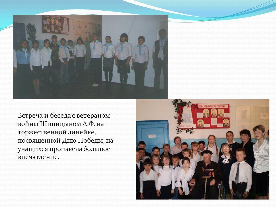Встреча и беседа с ветераном войны Шипицыном А.Ф. на торжественной линейке, посвященной Дню Победы, на учащихся произвела большое впечатление.