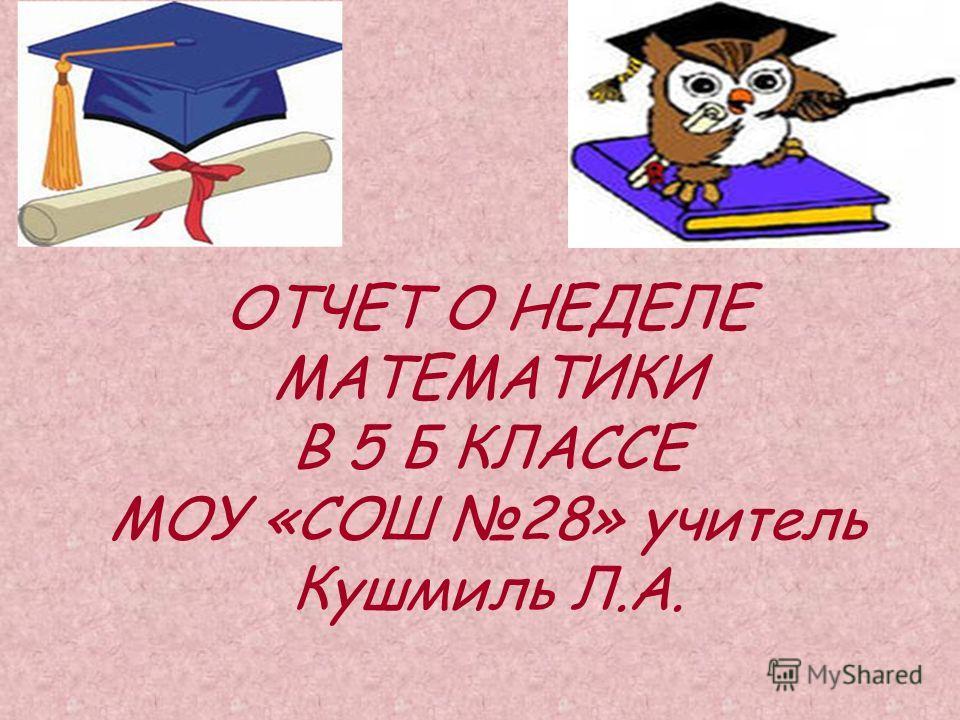 ОТЧЕТ О НЕДЕЛЕ МАТЕМАТИКИ В 5 Б КЛАССЕ МОУ «СОШ 28» учитель Кушмиль Л.А.