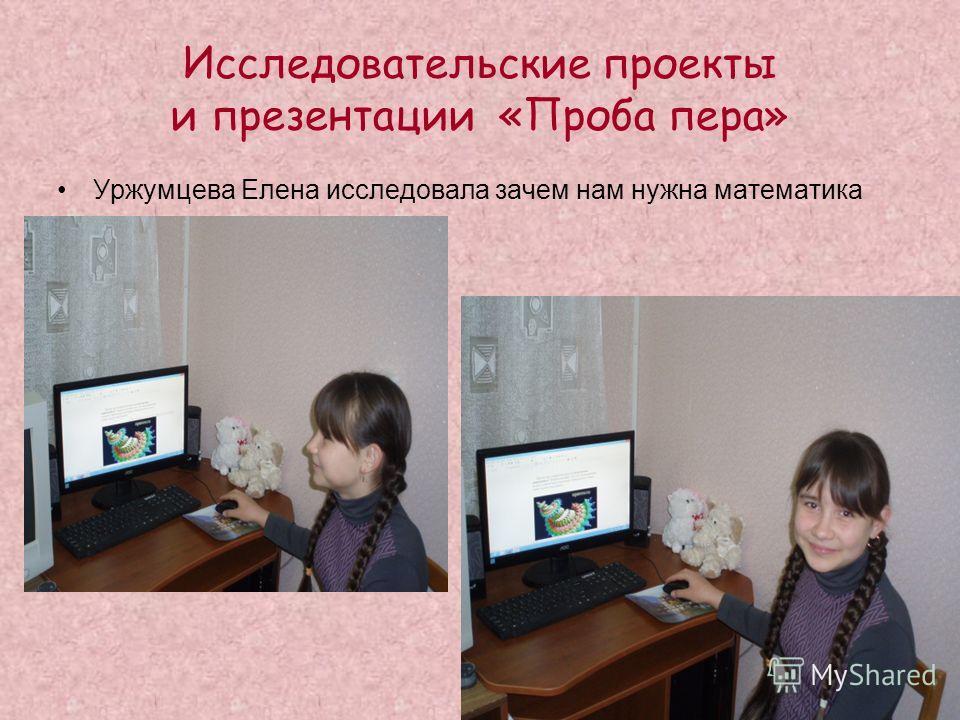 Исследовательские проекты и презентации «Проба пера» Уржумцева Елена исследовала зачем нам нужна математика