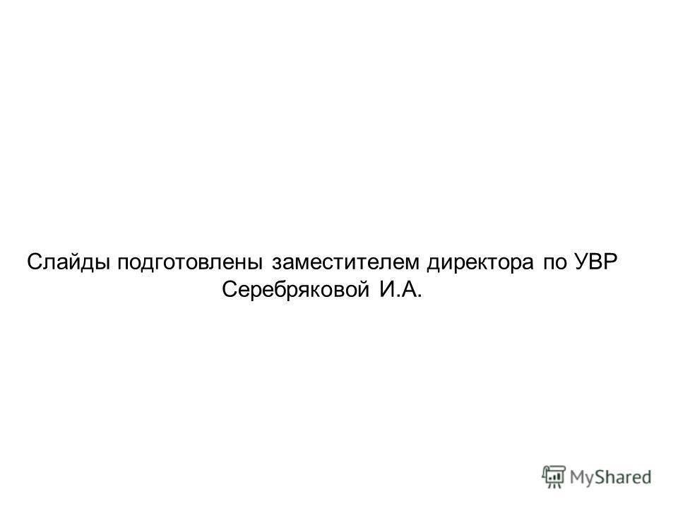 Слайды подготовлены заместителем директора по УВР Серебряковой И.А.