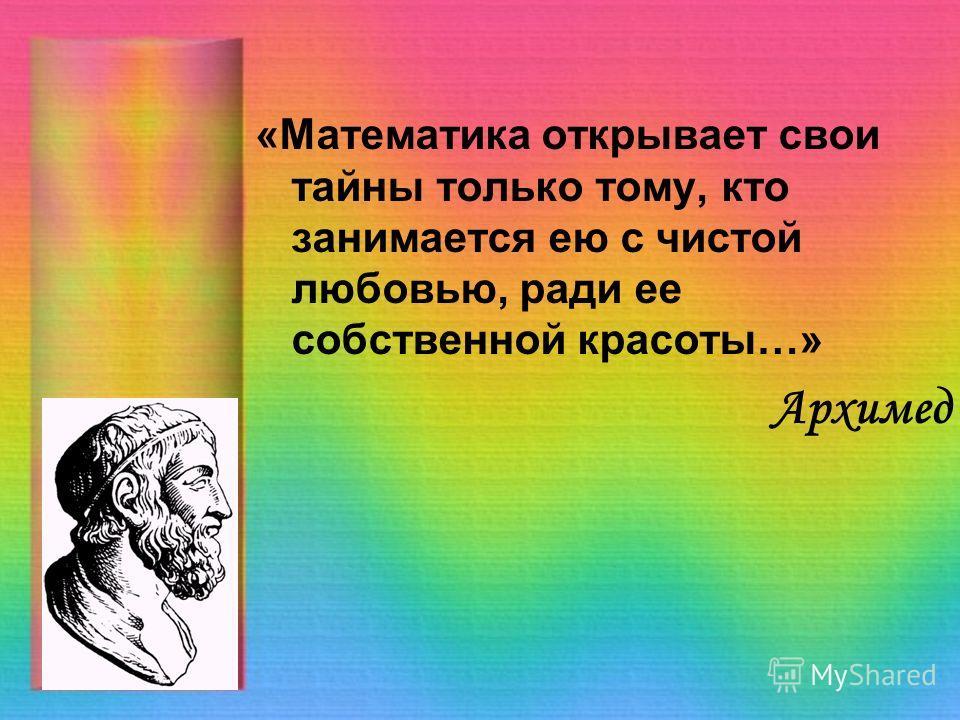 «Математика открывает свои тайны только тому, кто занимается ею с чистой любовью, ради ее собственной красоты…» Архимед