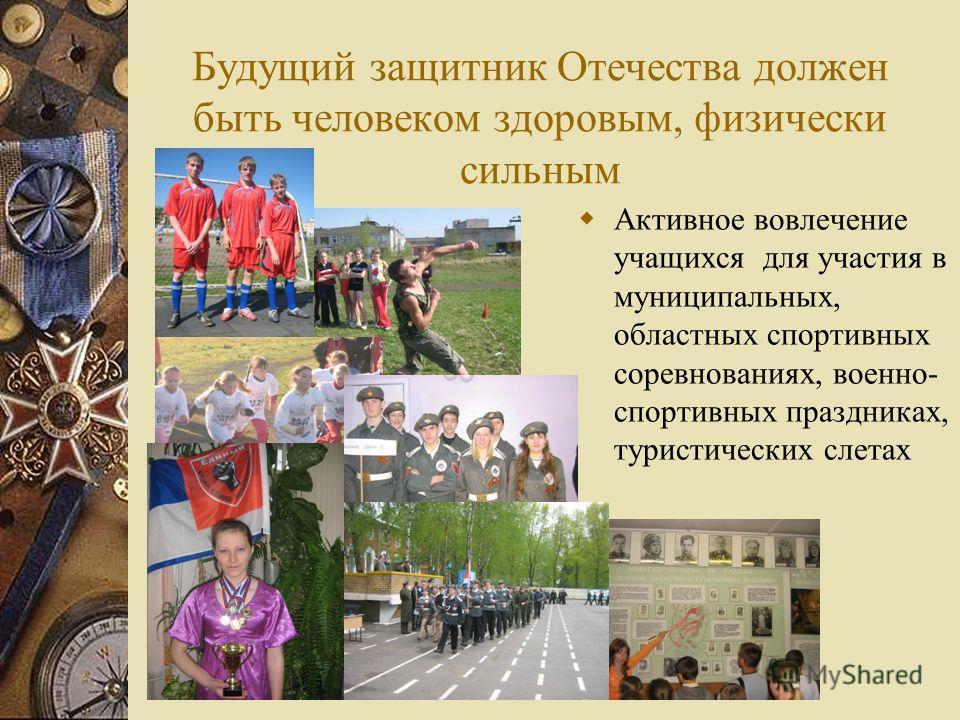 Будущий защитник Отечества должен быть человеком здоровым, физически сильным Активное вовлечение учащихся для участия в муниципальных, областных спортивных соревнованиях, военно- спортивных праздниках, туристических слетах